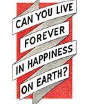 Can You Live Forever in Happiness on Earth?